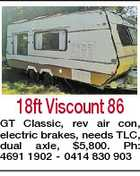 18ft Viscount 86 GT Classic, rev air con, electric brakes, needs TLC, dual axle, $5,800. Ph: 4691 1902 - 0414 830 903