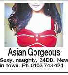 Asian Gorgeous Sexy, naughty, 34DD. New in town. Ph 0403 743 424