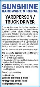 YARDPERSON / TRUCK DRIVER Sunshine Hardware the leading supplier of Timber &amp;amp; Hardware with (10) stores on the, Sunshine Coast, South Burnett, Darling Downs and Wide Bay area&amp;#39;s currently have a fulltime position available at our Roma Store. The duties involve the unloading, storage and job assembly of our Heavy &amp;amp; Light Timbers &amp;amp; Building materials as well as chemical, fertilizer and feed for our rural division. You will also act as relief site delivery driver. The successful applicant will need to have: * Current Forklift Licence * HR or MR Truck Licence * Knowledge of timber and building products and or Rural Merchandise * Experience operating truck mounted cranes * Experience in delivering timber, sheeting and hardware Please apply in writing: Justin Garvie Sunshine Hardware &amp;amp; Rural 49 McDowell Street, Roma justing@sshw.com.au