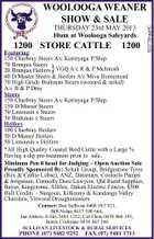 THURSDAY 23rd MAY 2013 10am at Woolooga Saleyards 1200 STORE CATTLE 1200 Featuring 150 Charbray Steers A/c Kerinyaga P/Ship 70 Brangus Steers 20 Brangus Heifers VGQ A/c R & P McIntosh 60 D/Master Steers & Heifers A/c Miva Homestead 70 High Grade Brahman Steers (weaned & tailed) A/c B & P Dray Steers 150 Charbray Steers A/c Kerinyaga P/Ship 150 D/Master Steers 70 Limousin x Steers 50 Brahman x Steers Heifers 100 Charbray Heifers 50 D/Master Heifers 50 Limousin x Heifers *All High Quality Coastal Bred Cattle with a Large % Having a dip pre-treatment prior to sale. Minimun Pen 8 head for Judging - Open Auction Sale Proudly Sponsored By: Schuh Group, Bridgestone Tyres (Rex & Cathie Lohse), ANZ, Datamars, Cooloola Pumps & Irrigation, Connolly Dore Lawyers, Qld Rural Supplies, Bayer, Kingcrome, Allflex, Daken Electric Fences, $500 Bull Credits - Nargoon, Kilkenny & Kandanga Valley Charolais, Vitwood Droughtmasters } Contact: Dan Sullivan 0408 883 921, Bill Nolan 0417 190 664, Ian Atthow A/Hrs 5484 1252, Col Clem 0438 866 193, James Cochrane 0438 843 166 SULLIVAN LIVESTOCK & RURAL SERVICES PHONE (07) 5482 9252 FAX (07) 5481 1713 5237791aaHC WOOLOOGA WEANER SHOW & SALE