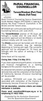 RURAL FINANCIAL COUNSELLOR Taroom/Wandoan (Part-Time) Biloela (Full-Time) Rural Financial Counselling Service Queensland South Western Region (RFCSQSW) is seeking to employ two Rural Financial Counsellors in the Biloela and the Taroom areas. RFCSQSW will continue to deliver Rural Financial Counselling Services until June 2015. The Taroom/Wandoan position of 40 hours per fortnight is funded until 30 June 2015. The successful applicant will be offered a 12 month contract initially until 30 June 2014. The Biloela position will be funded until 30 June 2014. This timeframe may be extended depending on funding and need. The successful applicant will be employed for 75 hours per fortnight with the option of working a 9 day fortnight. Some travel will be required. Closing Date: Friday 31st May 2013. If you have experience/qualifications in business and financial management or a banking background this position may be for you. An attractive remuneration package depending on skills/abilities and the completion of the Diploma of Community Services (Financial Counselling) will be provided. In addition, RFCSQSW will cover the costs associated with completion of the Diploma of Community Services (Financial Counselling). Full job description, selection criteria and related information is available. Please email executiveoff@rfcsqsw.org.au or by telephoning 07 4622 5500. (Supported by the Australian Government and the Queensland Government)