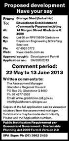 Proposed development Have your say From: To: Storage Shed (Industrial) Educational Establishment (Community Purpose) existing At: 14 Morgan Street Gladstone Q 4680 On: Lot 60 on RP619809 Gladstone By: Capricorn Engineering &amp;amp; Drafting Services Ph: 07 4925 0772 Web: www.ceads.com.au Approval sought: Development Permit Application no.: DA/826/2013 Comment period: 22 May to 13 June 2013 Written comments to: The Assessment Manager Gladstone Regional Council PO Box 29, Gladstone Q 4680 Ph: 07 4977 6503 Email: www.gladstone.qld.gov.au info@gladstonerc.qld.gov.au Copies of the full application can be viewed or obtained from the assessment manager. Submissions may be made electronically. Please use the Application number. Public Notification Requirement per Queensland Government - Sustainable Planning Act 2009 Form 5 Version 2.0 SPA Signs Ph (07) 3862 2426