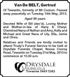 Van De BELT, Gertrud Of Tewantin, formerly of Mt Coolum. Passed away peacefully on Tuesday 14th May, 2013. Aged 90 years Devoted Wife of Bill (dec&amp;#39;d). Loving Mother and Mother-in-law of Harry &amp;amp; Cheryl. Cherished Nana of Nathan and Amy, Kelly and Michael and Great Nana of Lily, Ella, Jamie and Olivia. Relatives and Friends are kindly invited to attend Trudy&amp;#39;s Funeral Service to be held at Drysdale Funerals Chapel, Noosa Cooroy Road, Tewantin on Tuesday 21st May, 2013 to commence at 10.00 a.m.