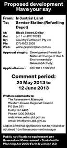 Proposed development Have your say From: Industrial Land To: Service Station (Refuelling Depot) At: On: By: Ph: Web: Black Street, Dalby Lot 1 on RP176215 Country Petroleum Pty Ltd (07) 4632 2535 www.precinctplan.com.au Approval sought: Development Permit for Material Change of Use &amp;amp; Environmentally Relevant Activity Application no.: 030.2012.1307.001 Comment period: 20 May 2013 to 12 June 2013 Written comments to: The Assessment Manager Western Downs Regional Council PO Box 551 Dalby Qld 4405 Phone 1300 268 624 web: www.wdrc.qld.gov.au email: info@wdrc.qld.gov.au Copies of the full application can be viewed or obtained from the assessment manager Public notification requirement per Queensland Government - Sustainable Planning Act 2009 Form 5 version 2.0