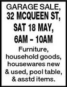 GARAGE SALE, 32 MCQUEEN ST, SAT 18 MAY, 6AM - 10AM Furniture, household goods, housewares new & used, pool table, & asstd items.