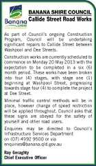 BANANA SHIRE COUNCIL Callide Street Road Works As part of Council's ongoing Construction Program, Council will be undertaking significant repairs to Callide Street between Washpool and Dee Streets. Construction works are currently scheduled to commence on Monday 20 May 2013 with the expectation to be completed in a six (6) month period. These works have been broken into four (4) stages, with stage one (1) beginning at Washpool Street, progressing towards stage four (4) to complete the project at Dee Street. Minimal traffic control methods will be in place, however change of speed restriction will be applied throughout. Council asks that these signs are obeyed for the safety of yourself and other road users. Enquiries may be directed to Council's Infrastructure Services Department on (07) 4992 9500 or via enquiries@banana.qld.gov.au Ray Geraghty Chief Executive Officer