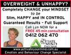 OVERWEIGHT & UNHAPPY? Completely CHANGE your MINDSET to be Slim, HAPPY and IN CONTROL Guaranteed Results - Full Support Call Lyn NOW for a FREE 45 min consultation 0412 062 470 www.activateyourmind.com.au Emotion and Behaviour Change Specialist