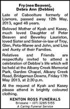 Fry (nee Beaven), Debra Ann (Debbie) Late of Caboolture formerly of Lismore, passed away 12th May, 2013, aged 48 years. Beloved Mother of Kyah and Kasey, much loved Daughter of Peter Beaven and Beverley Lauriston, loved Sister and Sister-in-law of Troy, Glen, Peta-Maree and John, and Lisa and Aunty of their Families. Relatives and Friends are respectfully invited to attend a celebration of Debbie&amp;#39;s life which will be held at the Albany Creek Memorial Park, Garden Chapel, Albany Creek Road, Bridgeman Downs, Friday 17th May 2013, at 2:30 p.m. At the request of Kyah and Kasey please attend in brightly coloured clothing. KENTON ROSS FUNERALS Brisbane  (07) 3285 5155 A Caring Funeral Service
