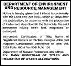 DEPARTMENT OF ENVIRONMENT AND RESOURCE MANAGEMENT Notice is hereby given that I intend in conformity with the Land Title Act 1994, seven (7) days after this publication, to dispense with the production of Instrument described in the Schedule, the said instrument having been lost, misplaced or destroyed. Instrument: Certificates of Title; Name of Registered Owners or Parties: Douglas John Bell Purpose: Cancellation. Reference to Title: Vol. 3329 Folio 160 &amp;amp; Vol 908 Folio 130 Department of Natural Resources and Mines. E.V. DANN REGISTRAR OF TITLES AND REGISTRAR OF WATER ALLOCATIONS