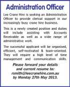Administration Officer Lee Crane Hire is seeking an Administration Officer to provide clerical support in our increasingly busy crane hire business. This is a newly created position and duties will include assisting with Accounts Receivable as well as a wide range of administrative work. The successful applicant will be organised, efficient, self-motivated & team-oriented. They will require a high level of time management and communication skills. Please forward your details and current resume to: rsmith@leecranehire.com.au by Monday 27th May 2013.