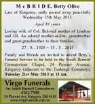 M c B R I D E, Betty Olive Late of Kingaroy, sadly passed away peacefully Wednesday 15th May 2013. Aged 83 years Loving wife of Col. Beloved mother of Lindsay and Jill. An adored mother-in-law, grandmother and great-grandmother to their families. 27 . 8 . 1929  15 . 5 . 2013 Family and friends are invited to attend Betty&amp;#39;s Funeral Service to be held in the South Burnett Crematorium Chapel, 24 Pioneer Avenue, Kingaroy (adjacent to the Taabinga Cemetery), Tuesday 21st May 2013 at 11 am.