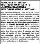 NOTICE OF INTENDED DISTRIBUTION OF ESTATE JUDITH ANN ASSENZA NSW GRANT MADE 13 MAY 2013 Any person having any claim upon the Estate of late Judith Ann Assenza of Alstonville in the State of New South Wales, who died on 24 January 2013 must send particulars of her claim to the legal representatives Megan Fiona Assenza and Meredith Ann Hussey at care of CRANE PASKINS LAW, Solicitors, Office 1, Level 1, Alstonville Plaza, Alstonville within 30 days from publication of this notice. After that time and after 6 months from the date of death of the deceased the legal representative intends to distribute the property in the estate having regard only to the claims of which the legal representative had notice at the time of distribution.