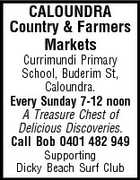 CALOUNDRA Country & Farmers Markets Currimundi Primary School, Buderim St, Caloundra. Every Sunday 7-12 noon A Treasure Chest of Delicious Discoveries. Call Bob 0401 482 949 Supporting Dicky Beach Surf Club