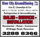 River City Airconditioning Pty Ltd t/as E. Llewellyn & Co ABN: 53 111 356 346 AU 00201 BSA Lic: 1065165 Refrigeration & Airconditioning SALES - SERVICE - INSTALLATION Residential - Retail - Commercial 59 Briggs Road, Raceview 3288 8366 4331752aaHC