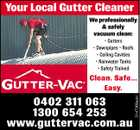 Your Local Gutter Cleaner We professionally & safely vacuum clean: * Gutters * Downpipes * Roofs * Ceiling Cavities * Rainwater Tanks * Safety Trained 0402 311 063 1300 654 253 www.guttervac.com.au 3147368aaH Clean. Safe... Easy.