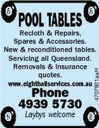 POOL TABLES Phone 4939 5730 Laybys welcome 4707921aaH Recloth &amp;amp; Repairs, Spares &amp;amp; Accessories. New &amp;amp; reconditioned tables. Servicing all Queensland. Removals &amp;amp; Insurance quotes. www.eightballservices.com.au