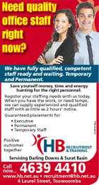 Need quality office staff right now? We have fully qualified, competent staff ready and waiting. Temporary and Permanent. Save yourself money, time and energy hunting for the right personnel. Register your staffing needs with us today. When you have the work, or need temps, we can supply experienced and qualified staff with as little as 2 hours' notice. Guaranteed placements for Positive outcomes together HB 4757275aq * Executive * Permanent * Temporary Staff RECRUITMENT & TRAINING Servicing Darling Downs & Surat Basin Call now... 4639 4410 www.hb.net.au * recruitment@hb.net.au 4 Laurel Street, Toowoomba