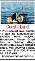 Coastal Land 10% Discount on all blocks, 15 min to Maryborough, savings from $12,750. Boonooroo, Fraser Coast has a Fishing Village lifestyle plus bowls and golf clubs. Min 2000m2 blocks, now from $114,750. Phone 0412 783 418 boonooroopoint.com.au
