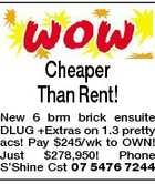Cheaper Than Rent! New 6 brm brick ensuite DLUG +Extras on 1.3 pretty acs! Pay $245/wk to OWN! Just $278,950! Phone S&amp;#39;Shine Cst 07 5476 7244