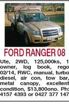 FORD RANGER 08 Ute, 2WD, 125,000ks, 1 owner, log book, rego 02/14, RWC, manual, turbo diesel, air con, tow bar, metal canopy, excellent condition, $13,800ono. Ph: 4157 4393 or 0427 377 147