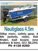 Nautiglass 4.5m 50hp merc, safety gear, 4 life jackets, radio, fish finder, bait board, new battery &amp; bimi, GC! $6,295. Ph 4128 9253