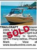 D TRAILCRAFT Trailblazer 2009, 5.7m. Honda 150hp Motor. Very econ, light but strong, easy to launch, GPS + many extras. Phone Mark . View at www.boatsonline.com.au SOL