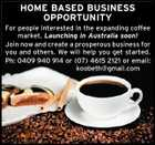 HOME BASED BUSINESS OPPORTUNITY For people interested in the expanding coffee market. Launching in Australia soon! Join now and create a prosperous business for you and others. We will help you get started. Ph: 0409 940 914 or (07) 4615 2121 or email: koobeth@gmail.com