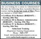 BUSINESS COURSES Are you looking for a career in Administration? We have the following three Accredited Business courses starting in the last week of May: Places are limited to 10 per class. * Certificate II in Business (BSB20107) - Starting 28th May * Certificate III in Business Administration (BSB30407) - Starting 29th May * Certificate IV in Business (BSB40207) - Starting 30th May Sutherland Training (Registered Training Organisation) Phone - 5451 1737 Email: info@sutherlandcomputers.com.au www.sutherlandcomputers.com.au
