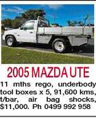 2005 MAZDA UTE 11 mths rego, underbody tool boxes x 5, 91,600 kms, t/bar, air bag shocks, $11,000. Ph 0499 992 958