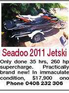 Seadoo 2011 Jetski Only done 35 hrs, 260 hp supercharge. Practically brand new! In immaculate condition, $17,900 ono Phone 0408 232 306