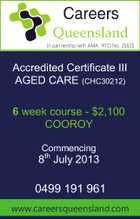 In partnership with AMA. RTO No. 21621 Accredited Certificate III AGED CARE (CHC30212) 6 week course - $2,100 COOROY Commencing 8th July 2013 0499 191 961 www.careersqueensland.com