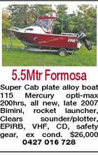 5.5Mtr Formosa Super Cab plate alloy boat 115 Mercury opti-max 200hrs, all new, late 2007 Bimini, rocket launcher, Clears sounder/plotter, EPIRB, VHF, CD, safety gear, ex cond. $26,000 0427 016 728