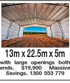 13m x 22.5m x 5m with large openings both ends. $19,900 Massive Savings. 1300 553 779