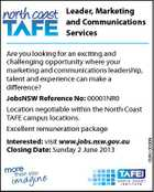 Leader, Marketing and Communications Services Are you looking for an exciting and challenging opportunity where your marketing and communications leadership, talent and experience can make a difference? JobsNSW Reference No: 00001NR0 Location negotiable within the North Coast TAFE campus locations. Excellent remuneration package N00001NR0 Interested: visit www.jobs.nsw.gov.au Closing Date: Sunday 2 June 2013