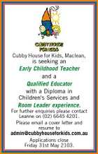 Cubby House for Kids, Maclean, is seeking an Early Childhood Teacher and a Qualified Educator with a Diploma in Children&amp;#39;s Services and Room Leader experience. For further enquiries please contact Leanne on (02) 6645 4201. Please email a cover letter and resume to admin@cubbyhouseforkids.com.au Applications close Friday 31st May 2103.