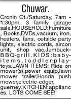 Chuwar. Cronin Ct./Saturday, 7am 1:30pm. 3 family garage sale.HOUSEHOLD:Furniture , Books,DVDs,vacuum, iron, heaters, fans, outside party lights, electric cords, aircon unit, shop vac,JumbuckB B Q-g r i l l . K I D S : b a b yi t e m s , t o d d l e r-p l a ytoys.LAWN ITEMS: Ride on mower(s),power equip,lawn mower trailer,Honda push mower,electric-edger, guerney.KITCHEN:applianc es. LOTS COME SEE!