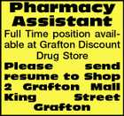 Pharmacy Assistant Full Time position available at Grafton Discount Drug Store Please send resume to Shop 2 Grafton Mall King Street Grafton