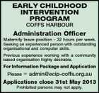 EARLY CHILDHOOD INTERVENTION PROGRAM COFFS HARBOUR Administration Officer Maternity leave position - 32 hours per week. Seeking an experienced person with outstanding organisational and computer skills. Previous experience working with a community based organisation highly desirable. For Information Package and Application Please  admin@ecip-coffs.org.au Applications close 31st May 2013 Prohibited persons may not apply.
