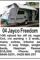 04 Jayco Freedom 15ft raised for off rd, rego Oct, r/o awning + 2 ends, many extras, interior as new, 3 way fridge, single beds, Hayman Reese $18,500. Phone: (02) 6646 0251, 0428 660 251