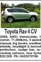 Toyota Rav 4 CV 2008, AWD, immaculate, 1 owner, 71,000kms, 5 speed manual, log books, weather shields, headlight &amp;amp; bonnet protectors, nudge bar, reversing sensors, new tyres $22,500. Ph: 0422279196