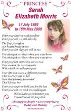 """ PRINCESS "" Sarah Elizabeth Morris 17 July 1989 to 19th May 2009 Four years ago we said goodbye Four years on we still ask why The Day you left us our hearts broke in two Four years on they are still in two You changed our lives when you were born You changed our lives when you were gone Four years on memories are so real Your memory is our keepsake With which we will never part Your life took us on a different journey That journey was so full Now that journey has ended That life has too Four years ago we held you for the last Four years on we wish we could again We will always remember you You will never be forgotten Missing you deeply  Love you princess Daddy and Mummy xxxxxxxxxxx"