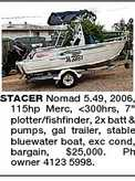 STACER Nomad 5.49, 2006, 115hp Merc, &lt;300hrs, 7&quot; plotter/fishfinder, 2x batt &amp; pumps, gal trailer, stable bluewater boat, exc cond, bargain, $25,000. Ph owner 4123 5998.