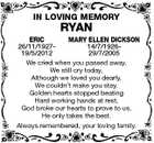 IN LOVING MEMORY ERIC RYAN MARY ELLEN DICKSON 26/11/192714/7/192619/5/2012 29/7/2005 We cried when you passed away, We still cry today, Although we loved you dearly, We couldn't make you stay. Golden hearts stopped beating Hard working hands at rest, God broke our hearts to prove to us, He only takes the best. Always remembered, your loving family.