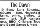 The Dawn 19 Stacy Lane Saturday, 6:30am - 1pm. Household items, prints, clothes, 2 room tent, SLR camera gear, BBQ, Childrens Toys and Board Games & More