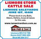 LISMORE STORE CATTLE SALE LISMORE SALEYARDS JUNE 1ST, 10AM Please book in any Bulls, Steers, Heifers, Cows &amp;amp; Calves for this sale. www.ianweirandson.com.au Lismore 66 212 768 Kevin 0427 653 450 Dick 66 284 317