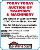 TODAY TODAY AUCTION OF TRACTORS & MACHINERY A/c Estate of Alan Newman 2060 Casino Road, Coraki See full list & photos on website www.ianweirandson.com.au TERMS: CASH OR CHEQUE AT SALE CATERING: AVAILABLE DIRECTIONS: From Coraki, go up Coraki/Casino Road follow signs, approx. 6km on right.