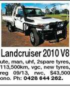 Landcruiser 2010 V8 ute, man, uhf, 2spare tyres, 113,500km, vgc, new tyres, reg 09/13, rwc, $43,500 ono. Ph: 0428 644 262.
