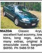 MAZDA Classic 4cyl, excellent fuel econmy, low klms, long rego, auto, many extras, original & emaculate cond, bargain $6950. Ph 5486 5158