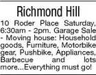 Richmond Hill 10 Roder Place Saturday, 6:30am - 2pm. Garage Sale - Moving house: Household goods, Furniture, Motorbike gear, Pushbike, Appliances, Barbecue and lots more...Everything must go!