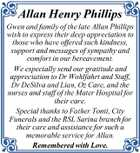 Allan Henry Phillips Gwen and family of the late Allan Phillips wish to express their deep appreciation to those who have offered such kindness, support and messages of sympathy and comfort in our bereavement. We especially send our gratitude and appreciation to Dr Wohlfahrt and Staff, Dr DeSilva and Lian, Oz Care, and the nurses and staff of the Mater Hospital for their care. Special thanks to Father Tonti, City Funerals and the RSL Sarina branch for their care and assistance for such a memorable service for Allan. Remembered with Love.